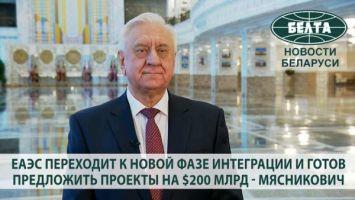 ЕАЭС переходит к новой фазе интеграции и готов предложить проекты на $200 млрд - Мясникович