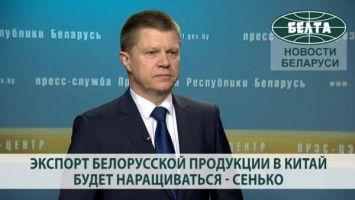 Экспорт белорусской продукции в Китай будет наращиваться - Сенько