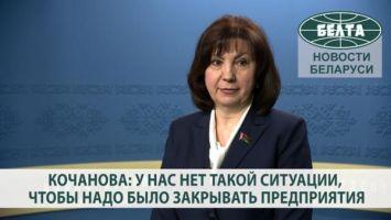 Кочанова: у нас нет такой ситуации, чтобы надо было закрывать предприятия