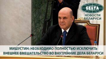 Мишустин: необходимо полностью исключить внешнее вмешательство во внутренние дела Беларуси