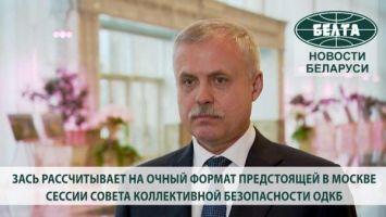 Зась рассчитывает на очный формат предстоящей в Москве сессии Совета коллективной безопасности ОДКБ